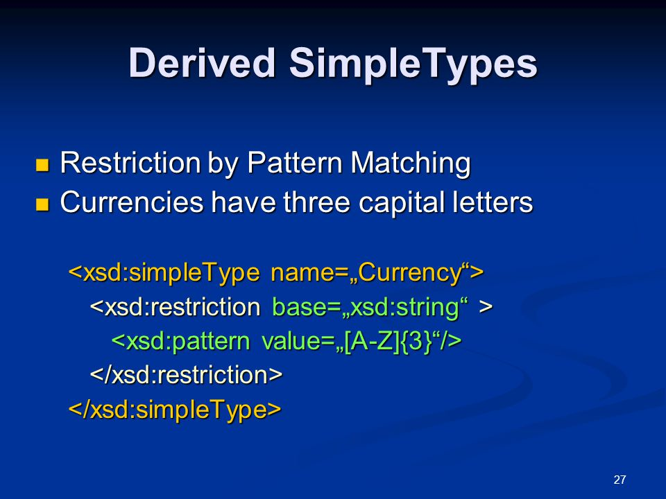 27 Derived SimpleTypes Restriction by Pattern Matching Restriction by Pattern Matching Currencies have three capital letters Currencies have three cap