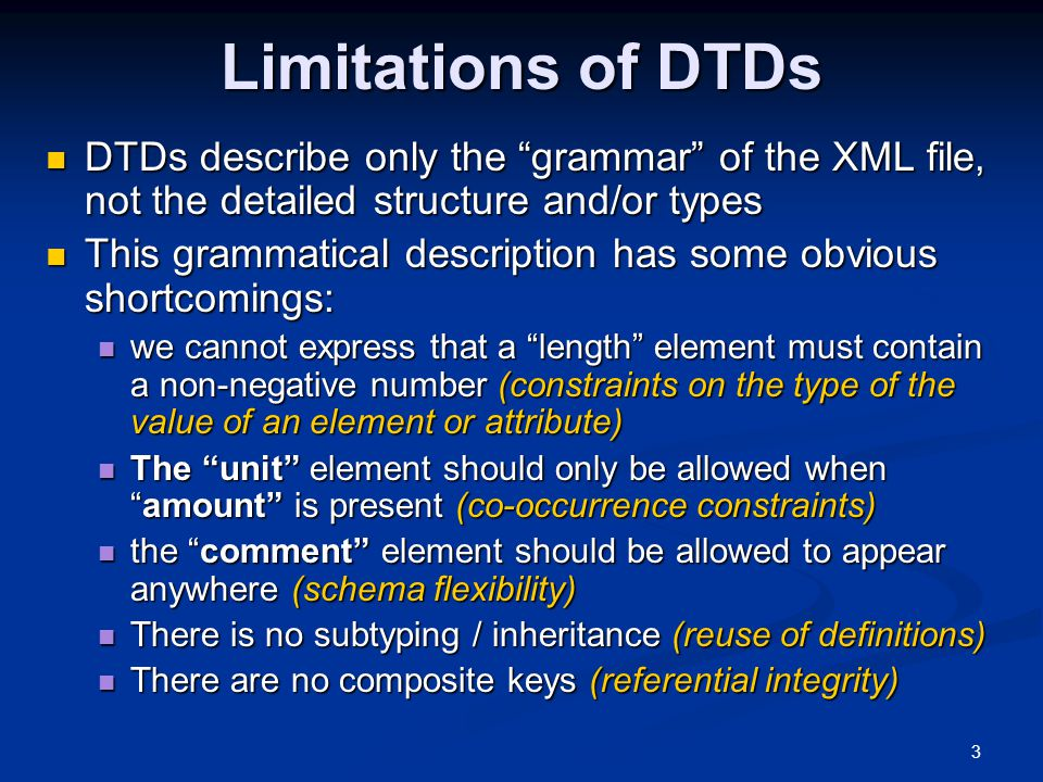 """3 Limitations of DTDs DTDs describe only the """"grammar"""" of the XML file, not the detailed structure and/or types DTDs describe only the """"grammar"""" of th"""