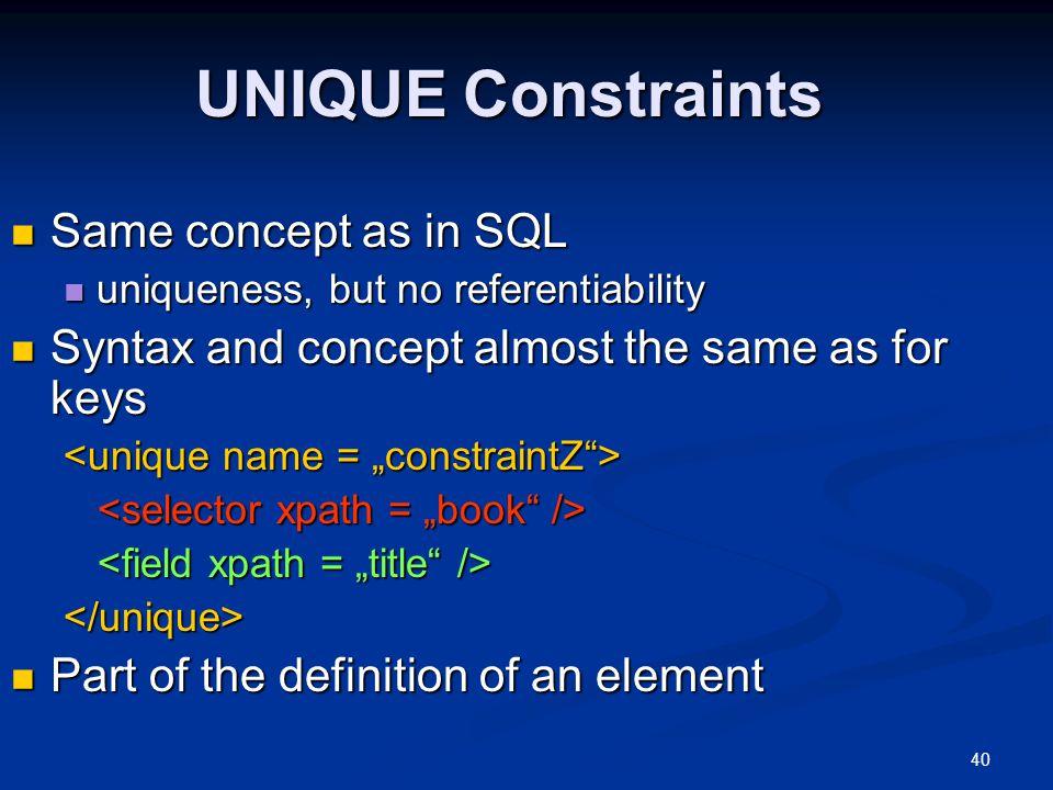 40 UNIQUE Constraints Same concept as in SQL Same concept as in SQL uniqueness, but no referentiability uniqueness, but no referentiability Syntax and