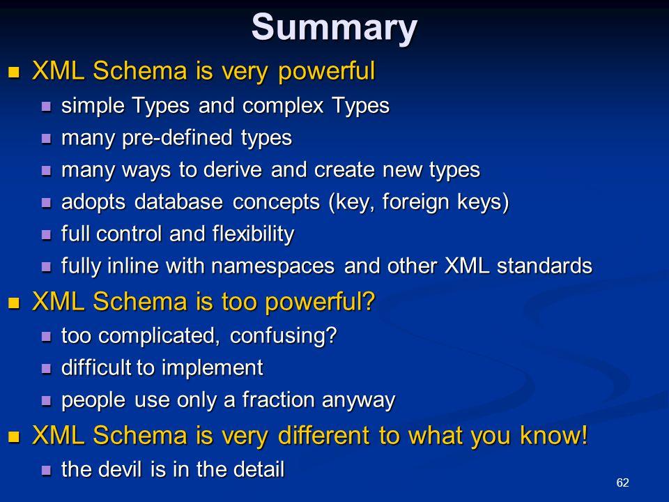 62Summary XML Schema is very powerful XML Schema is very powerful simple Types and complex Types simple Types and complex Types many pre-defined types