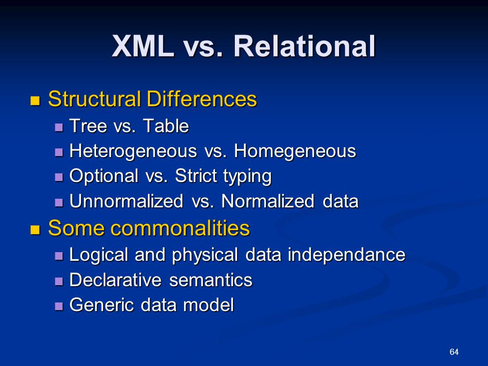 64 XML vs. Relational Structural Differences Structural Differences Tree vs. Table Tree vs. Table Heterogeneous vs. Homegeneous Heterogeneous vs. Home