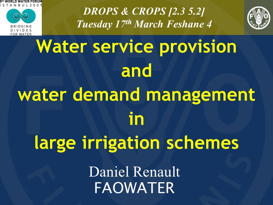 Water service provision and water demand management in large irrigation schemes Daniel Renault FAOWATER DROPS & CROPS [2.3 5.2] Tuesday 17 th March Fe