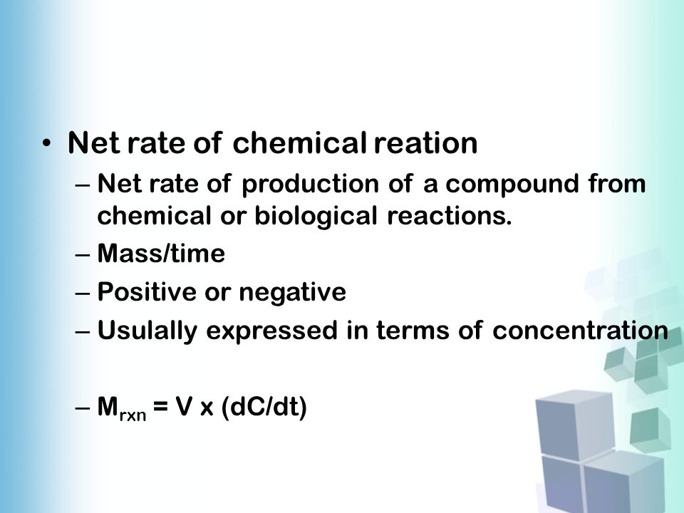 Net rate of chemical reation – Net rate of production of a compound from chemical or biological reactions. – Mass/time – Positive or negative – Usulal