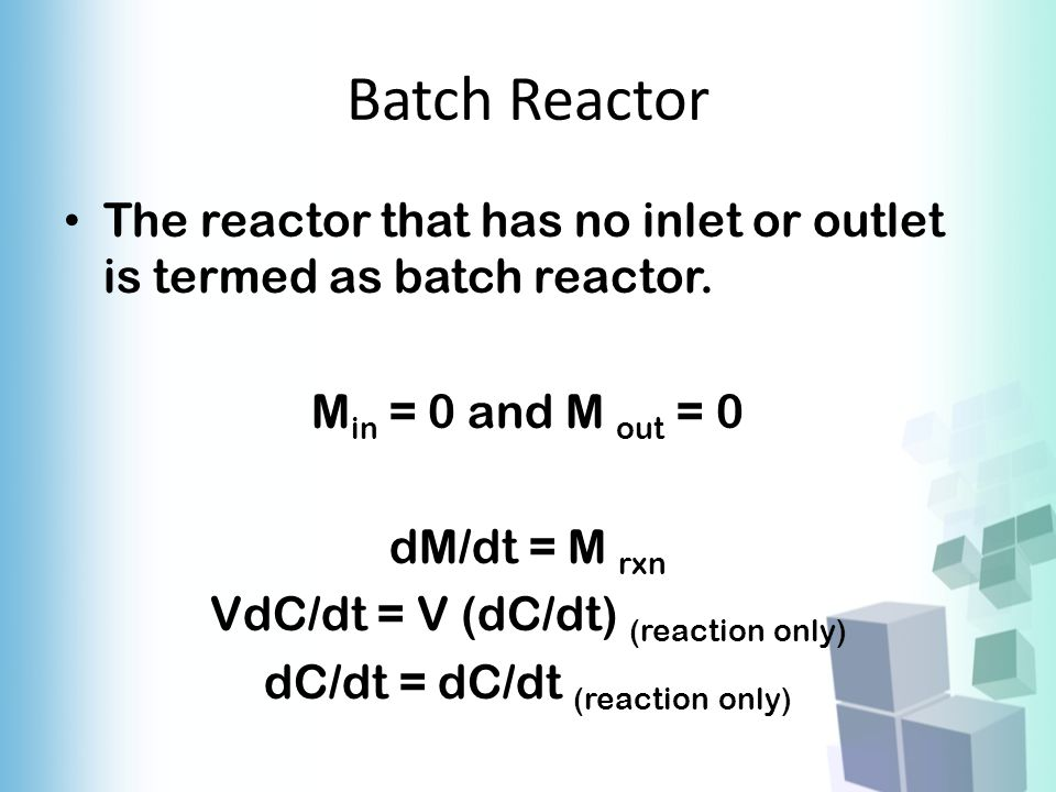 Batch Reactor The reactor that has no inlet or outlet is termed as batch reactor. M in = 0 and M out = 0 dM/dt = M rxn VdC/dt = V (dC/dt) (reaction on