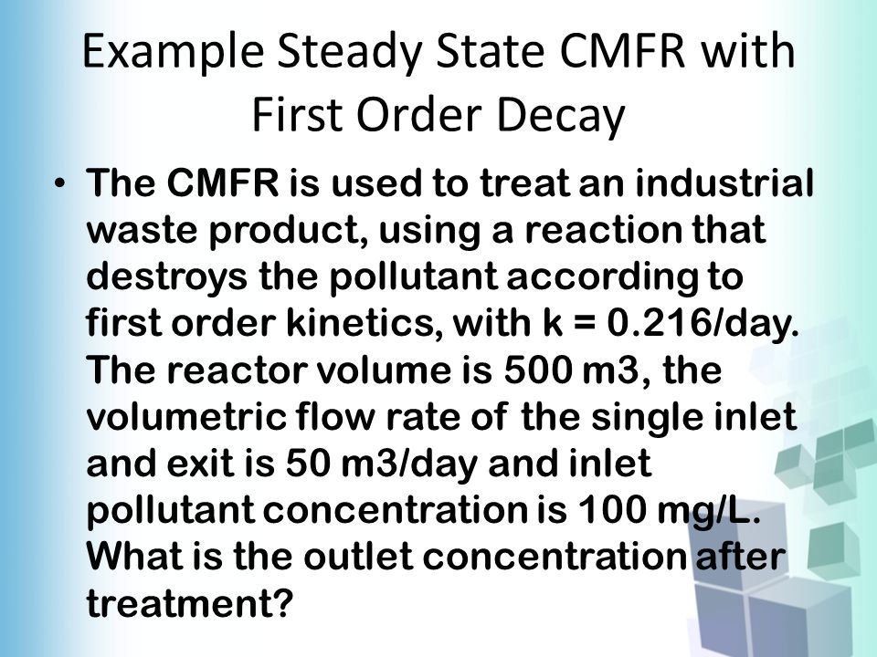 Example Steady State CMFR with First Order Decay The CMFR is used to treat an industrial waste product, using a reaction that destroys the pollutant a