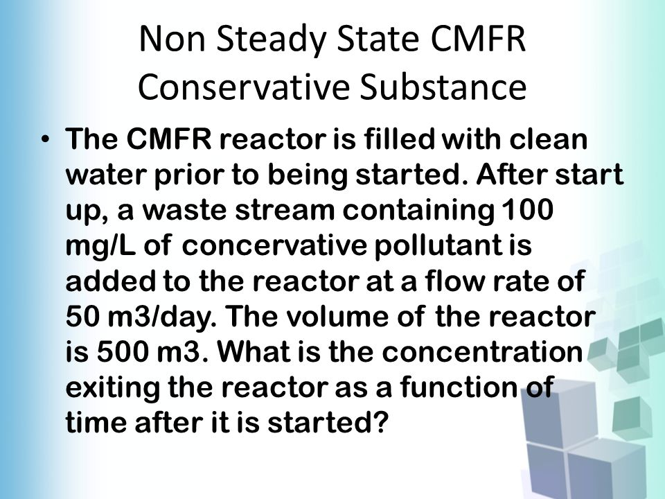 Non Steady State CMFR Conservative Substance The CMFR reactor is filled with clean water prior to being started. After start up, a waste stream contai