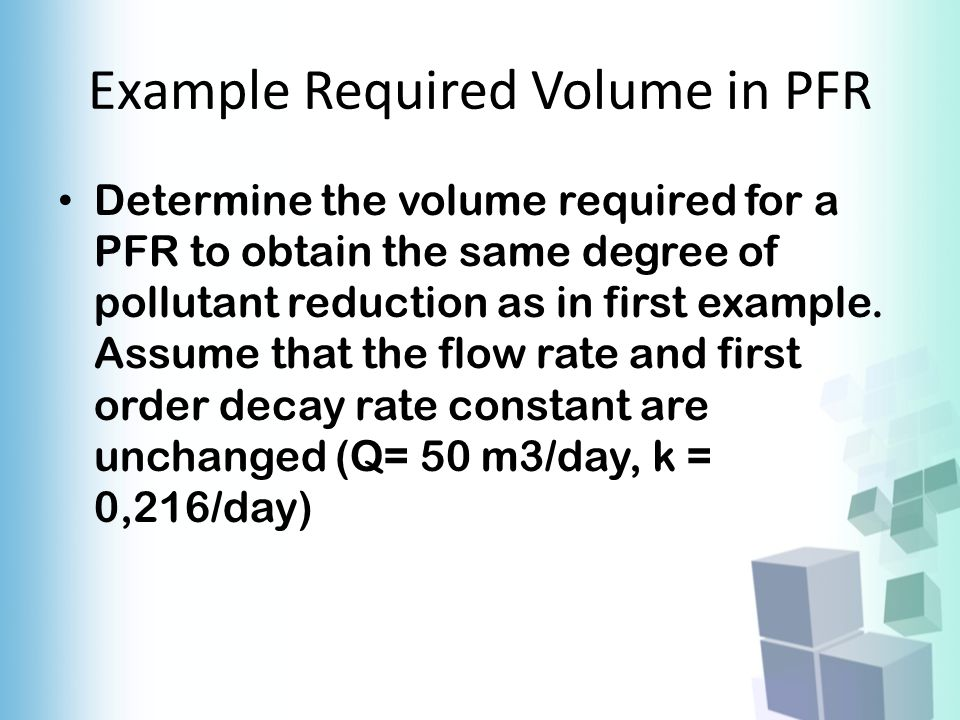 Example Required Volume in PFR Determine the volume required for a PFR to obtain the same degree of pollutant reduction as in first example. Assume th