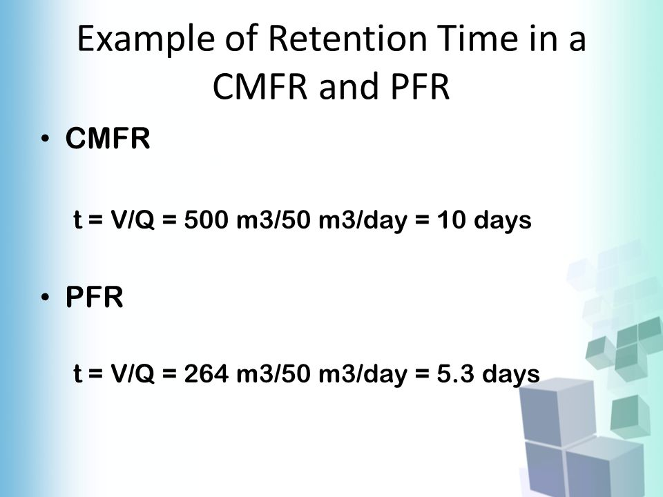 Example of Retention Time in a CMFR and PFR CMFR t = V/Q = 500 m3/50 m3/day = 10 days PFR t = V/Q = 264 m3/50 m3/day = 5.3 days