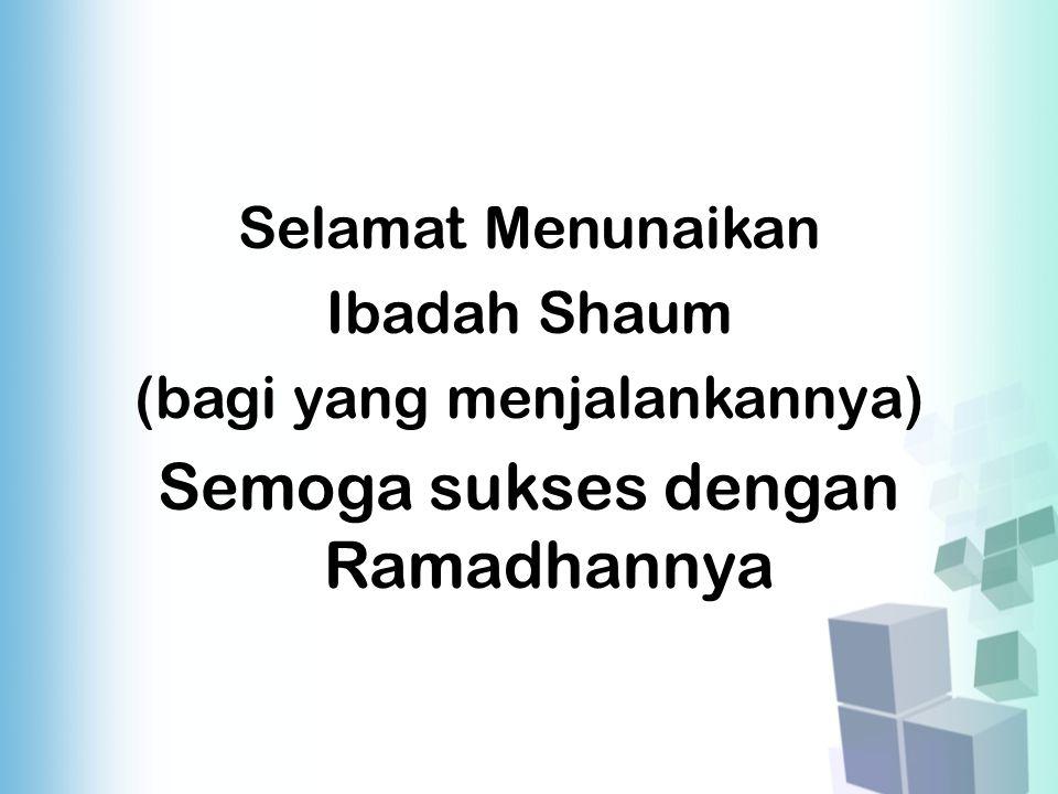 Selamat Menunaikan Ibadah Shaum (bagi yang menjalankannya) Semoga sukses dengan Ramadhannya