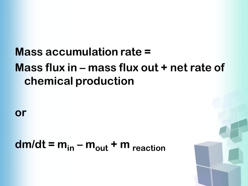 Mass accumulation rate = Mass flux in – mass flux out + net rate of chemical production or dm/dt = m in – m out + m reaction