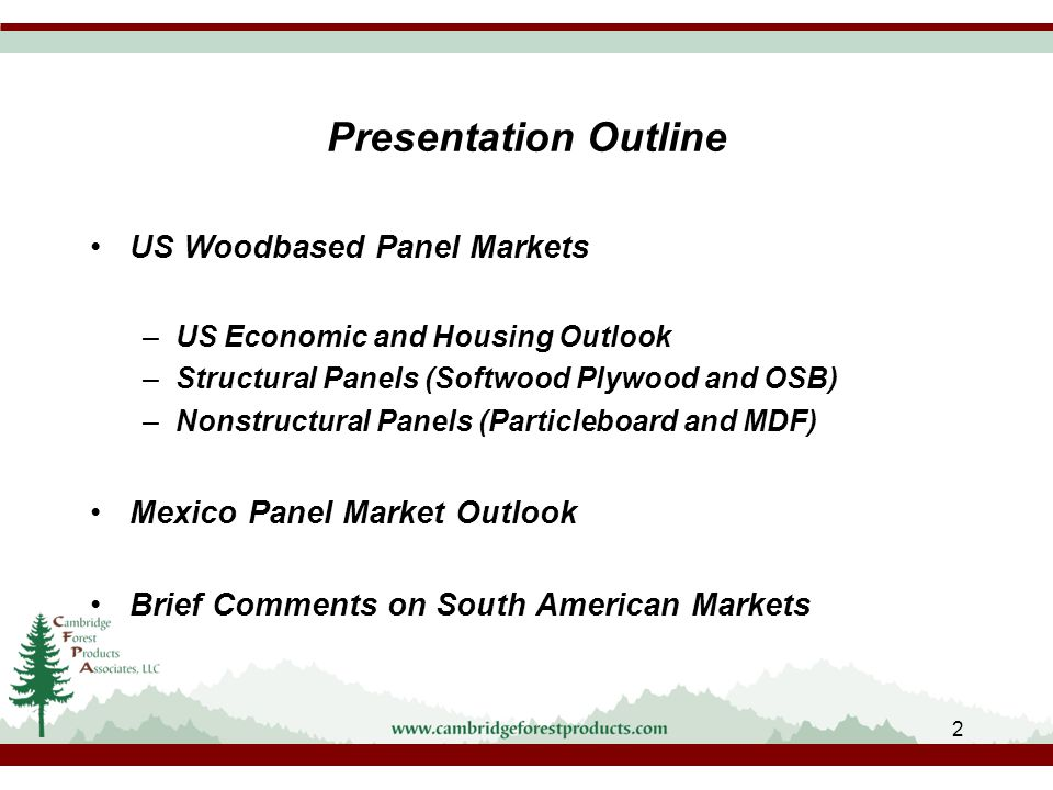 Presentation Outline US Woodbased Panel Markets –US Economic and Housing Outlook –Structural Panels (Softwood Plywood and OSB) –Nonstructural Panels (Particleboard and MDF) Mexico Panel Market Outlook Brief Comments on South American Markets 2