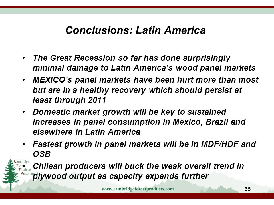 Conclusions: Latin America The Great Recession so far has done surprisingly minimal damage to Latin America's wood panel markets MEXICO's panel markets have been hurt more than most but are in a healthy recovery which should persist at least through 2011 Domestic market growth will be key to sustained increases in panel consumption in Mexico, Brazil and elsewhere in Latin America Fastest growth in panel markets will be in MDF/HDF and OSB Chilean producers will buck the weak overall trend in plywood output as capacity expands further 55