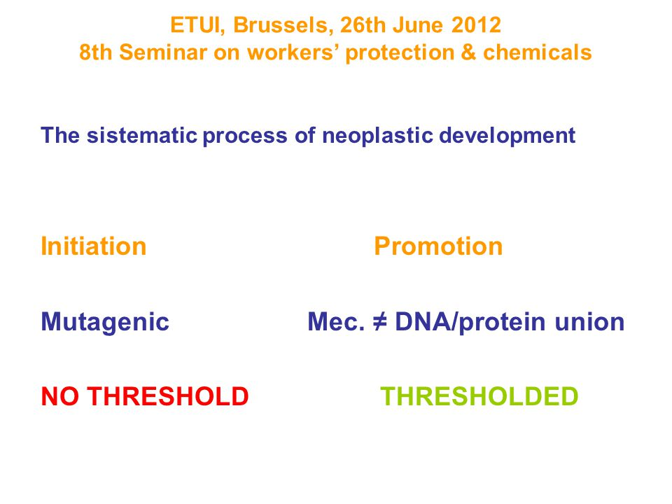 ETUI, Brussels, 26th June 2012 8th Seminar on workers' protection & chemicals The sistematic process of neoplastic development Initiation Promotion Mutagenic Mec.