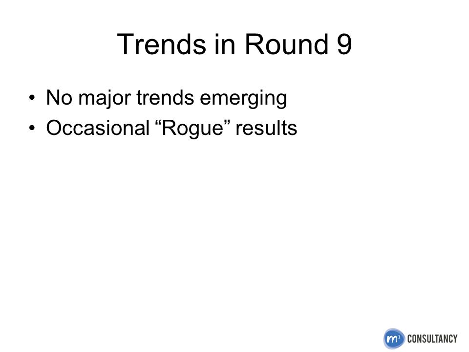 Trends in Round 9 No major trends emerging Occasional Rogue results