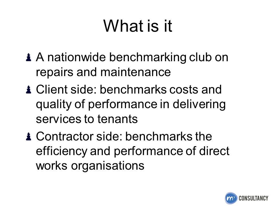 What is it A nationwide benchmarking club on repairs and maintenance Client side: benchmarks costs and quality of performance in delivering services to tenants Contractor side: benchmarks the efficiency and performance of direct works organisations