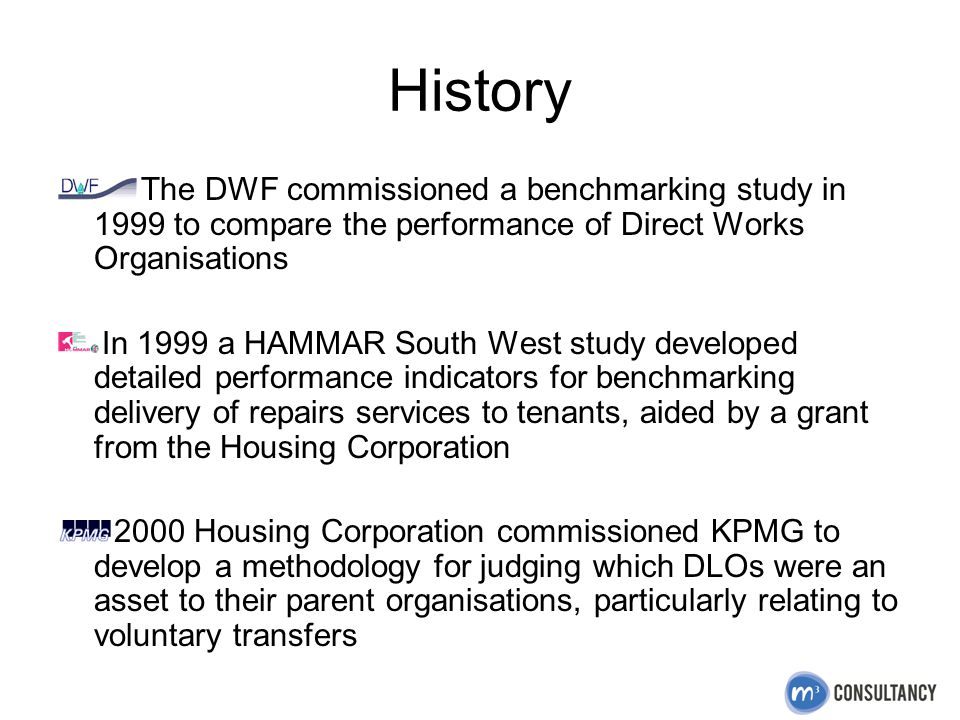 History The DWF commissioned a benchmarking study in 1999 to compare the performance of Direct Works Organisations In 1999 a HAMMAR South West study developed detailed performance indicators for benchmarking delivery of repairs services to tenants, aided by a grant from the Housing Corporation 2000 Housing Corporation commissioned KPMG to develop a methodology for judging which DLOs were an asset to their parent organisations, particularly relating to voluntary transfers