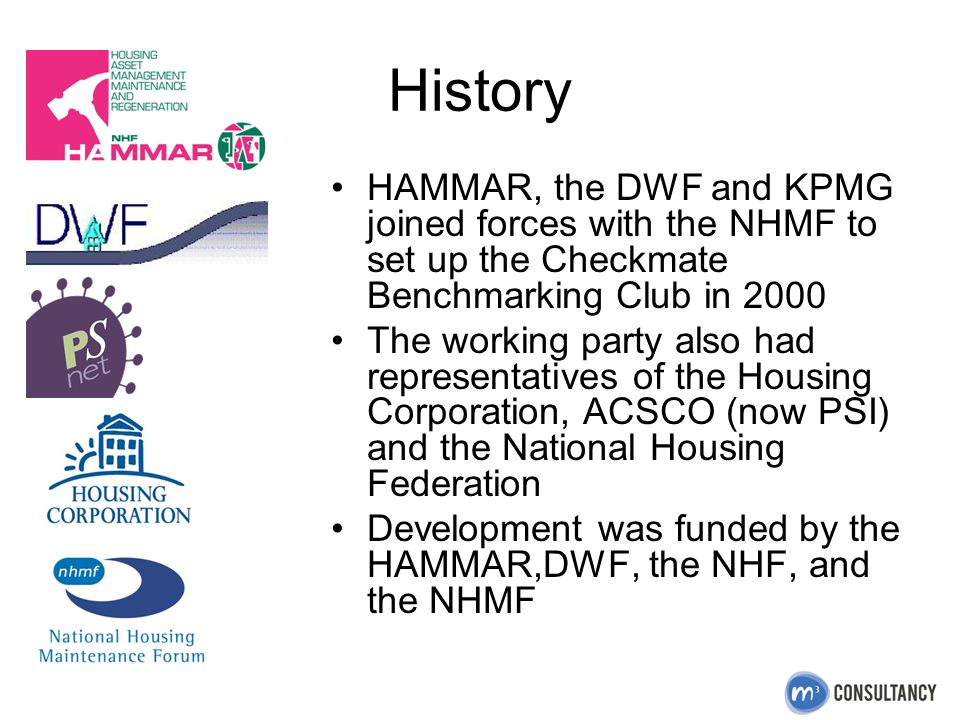 History HAMMAR, the DWF and KPMG joined forces with the NHMF to set up the Checkmate Benchmarking Club in 2000 The working party also had representatives of the Housing Corporation, ACSCO (now PSI) and the National Housing Federation Development was funded by the HAMMAR,DWF, the NHF, and the NHMF