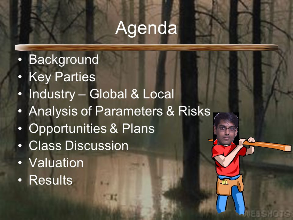 Agenda Background Key Parties Industry – Global & Local Analysis of Parameters & Risks Opportunities & Plans Class Discussion Valuation Results