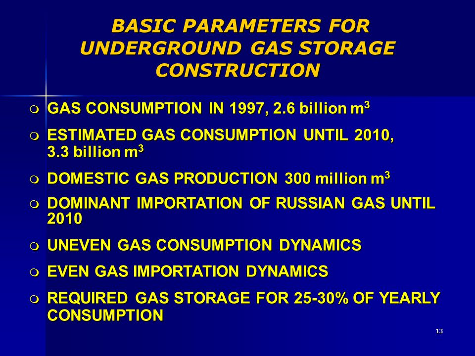 13 BASIC PARAMETERS FOR UNDERGROUND GAS STORAGE CONSTRUCTION BASIC PARAMETERS FOR UNDERGROUND GAS STORAGE CONSTRUCTION m GAS CONSUMPTION IN 1997, 2.6