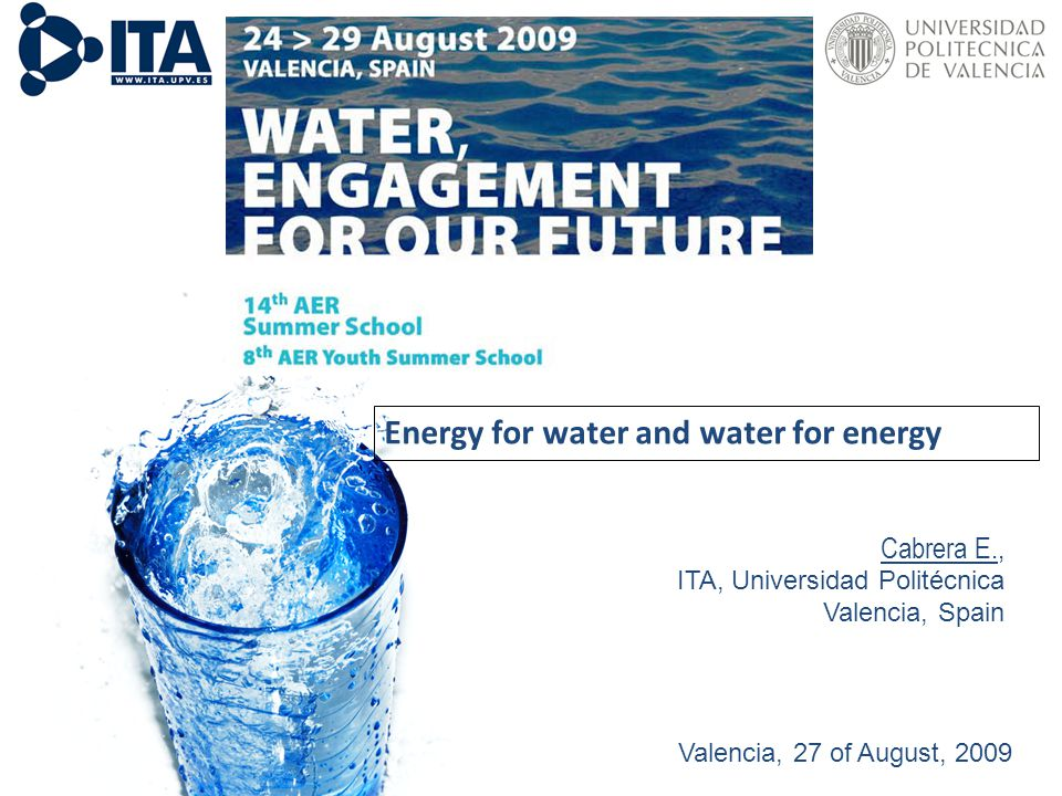 Valencia, 27th August 2009 11/12/2009 Cabrera E., ITA, Universidad Politécnica Valencia, Spain Valencia, 27 of August, 2009 Energy for water and water for energy