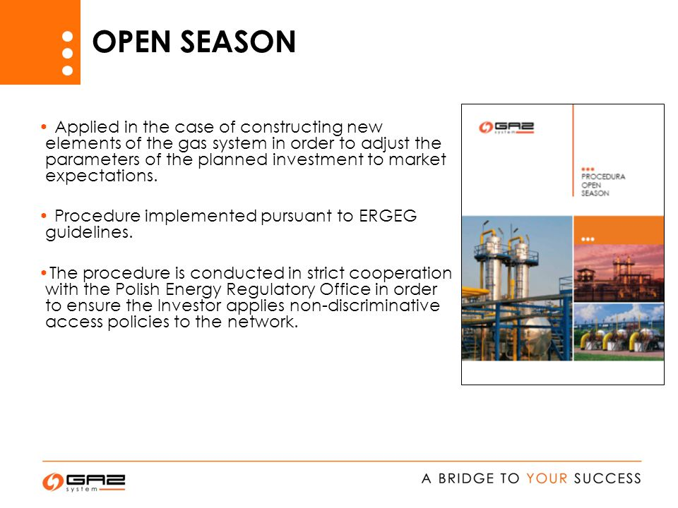 OPEN SEASON Applied in the case of constructing new elements of the gas system in order to adjust the parameters of the planned investment to market expectations.