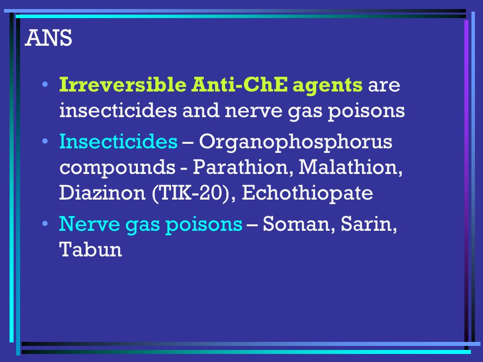 ANS Irreversible Anti-ChE agents are insecticides and nerve gas poisons Insecticides – Organophosphorus compounds - Parathion, Malathion, Diazinon (TIK-20), Echothiopate Nerve gas poisons – Soman, Sarin, Tabun
