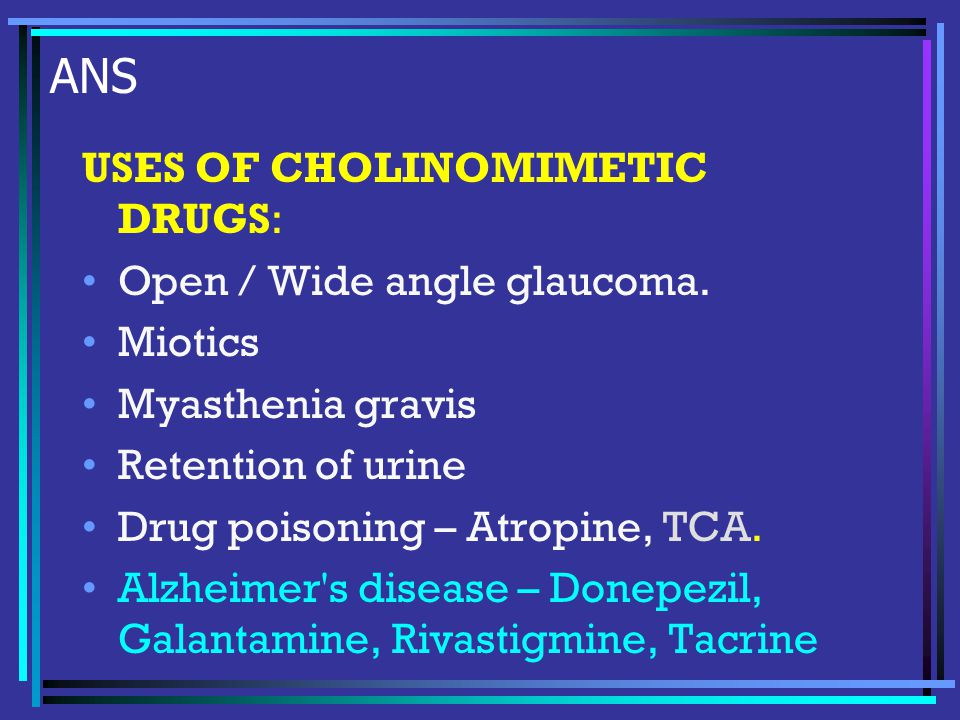 ANS USES OF CHOLINOMIMETIC DRUGS: Open / Wide angle glaucoma.