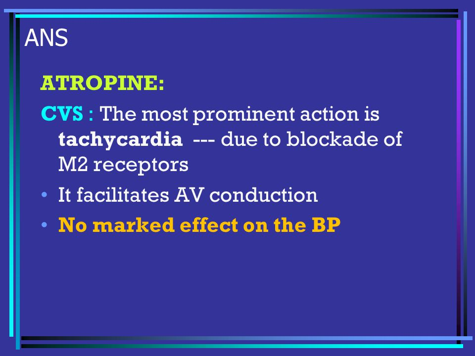 ANS ATROPINE: CVS : The most prominent action is tachycardia --- due to blockade of M2 receptors It facilitates AV conduction No marked effect on the BP