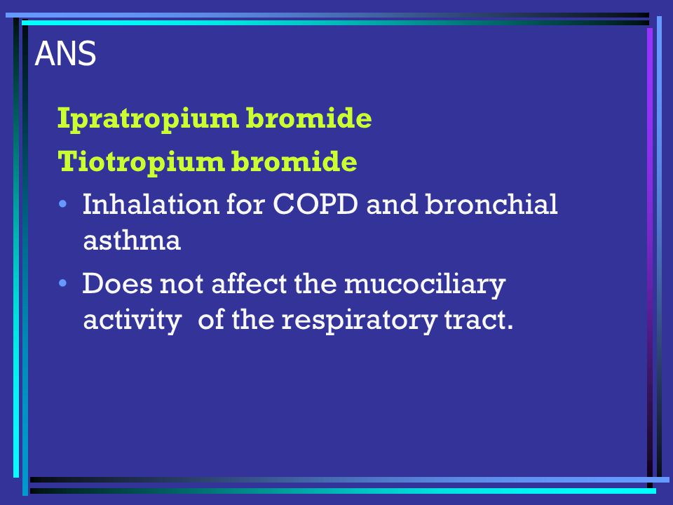 ANS Ipratropium bromide Tiotropium bromide Inhalation for COPD and bronchial asthma Does not affect the mucociliary activity of the respiratory tract.