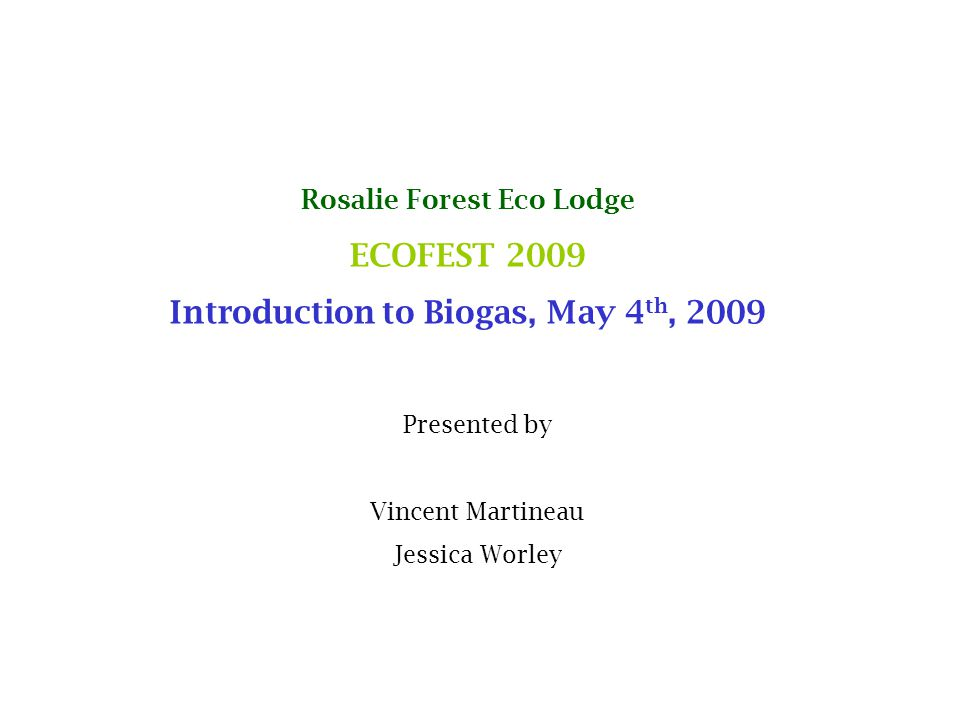 Rosalie Forest Eco Lodge ECOFEST 2009 Introduction to Biogas, May 4 th, 2009 Presented by Vincent Martineau Jessica Worley
