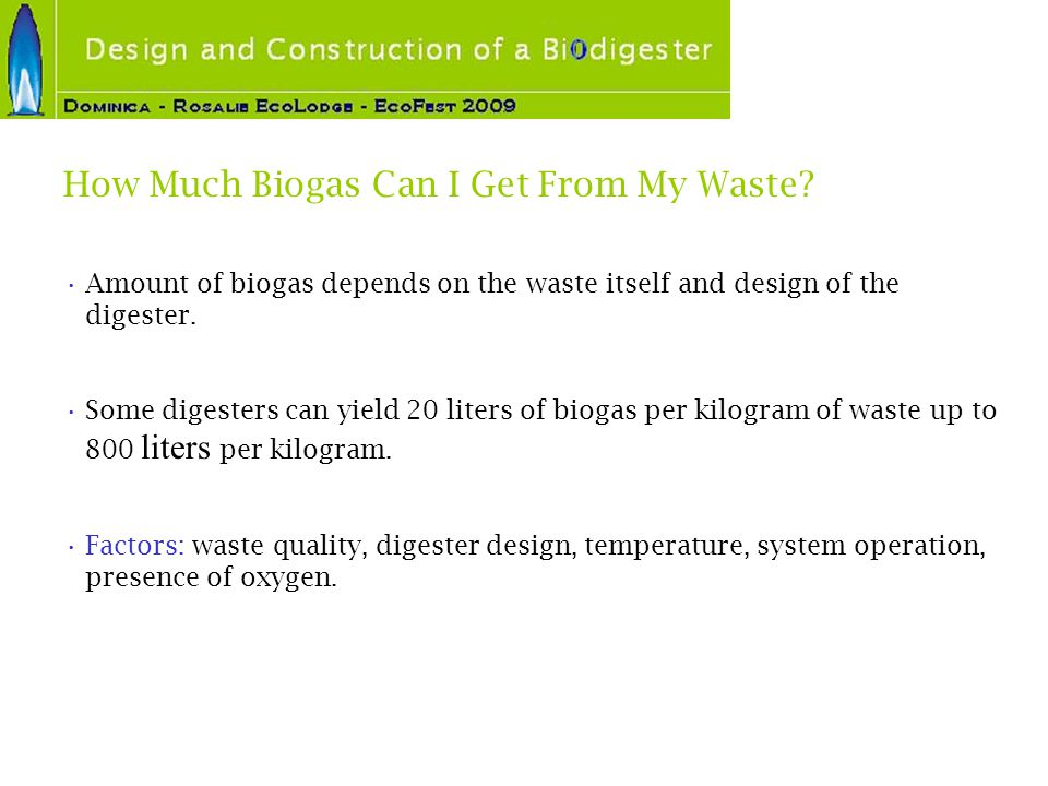 How Much Biogas Can I Get From My Waste? Amount of biogas depends on the waste itself and design of the digester. Some digesters can yield 20 liters o