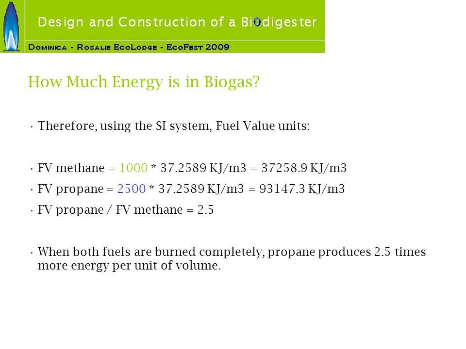 How Much Energy is in Biogas? Therefore, using the SI system, Fuel Value units: FV methane = 1000 * 37.2589 KJ/m3 = 37258.9 KJ/m3 FV propane = 2500 *