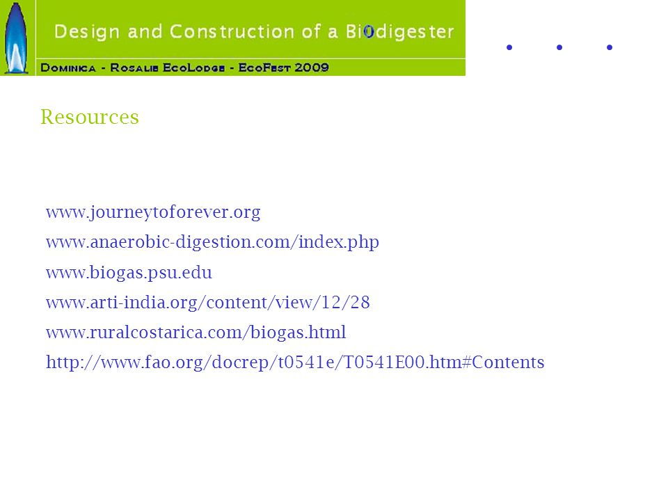 www.journeytoforever.org www.anaerobic-digestion.com/index.php www.biogas.psu.edu www.arti-india.org/content/view/12/28 www.ruralcostarica.com/biogas.html http://www.fao.org/docrep/t0541e/T0541E00.htm#Contents Resources