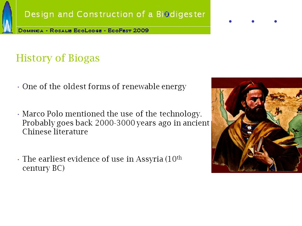 History of Biogas One of the oldest forms of renewable energy Marco Polo mentioned the use of the technology. Probably goes back 2000-3000 years ago i