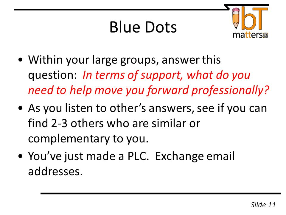 Blue Dots Within your large groups, answer this question: In terms of support, what do you need to help move you forward professionally.