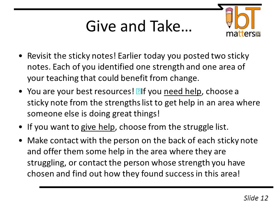 Give and Take… Revisit the sticky notes! Earlier today you posted two sticky notes. Each of you identified one strength and one area of your teaching