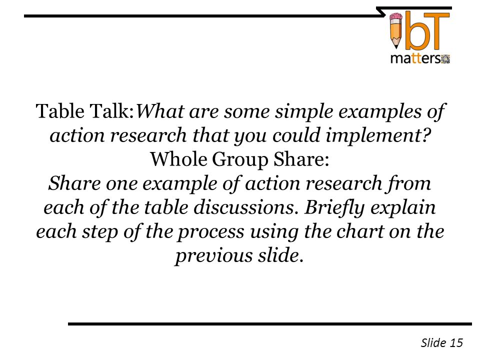 Table Talk:What are some simple examples of action research that you could implement? Whole Group Share: Share one example of action research from eac