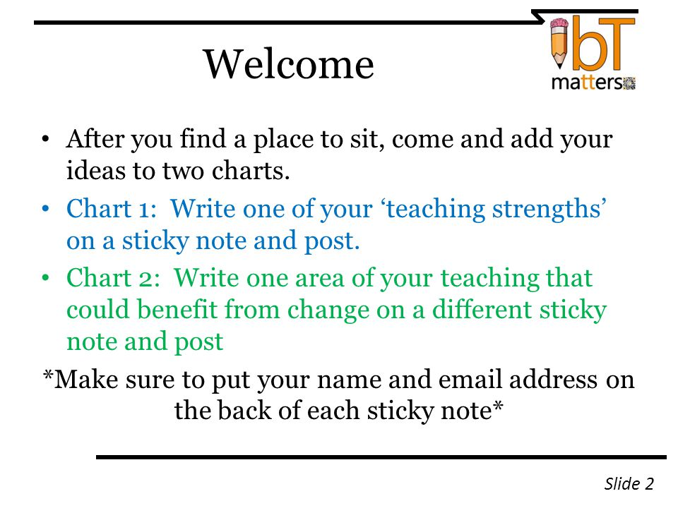 Welcome After you find a place to sit, come and add your ideas to two charts. Chart 1: Write one of your 'teaching strengths' on a sticky note and pos