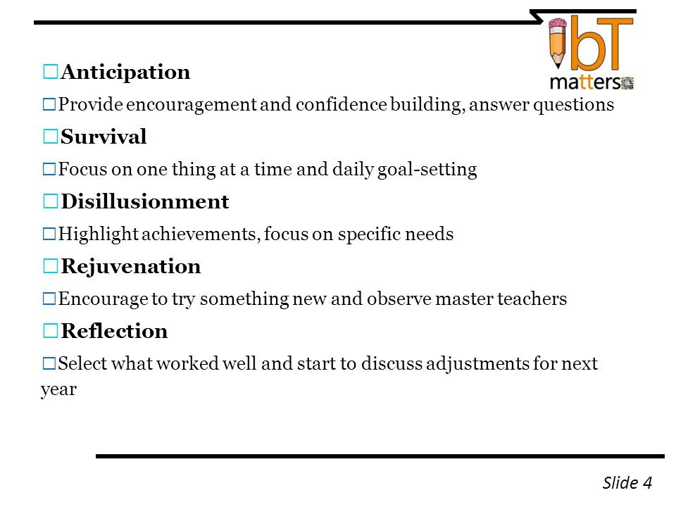 — Anticipation — Provide encouragement and confidence building, answer questions — Survival — Focus on one thing at a time and daily goal-setting — Disillusionment — Highlight achievements, focus on specific needs — Rejuvenation — Encourage to try something new and observe master teachers — Reflection — Select what worked well and start to discuss adjustments for next year Slide 4