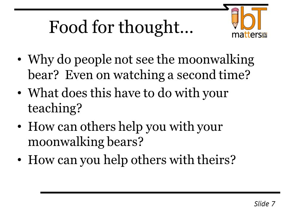 Food for thought… Why do people not see the moonwalking bear? Even on watching a second time? What does this have to do with your teaching? How can ot