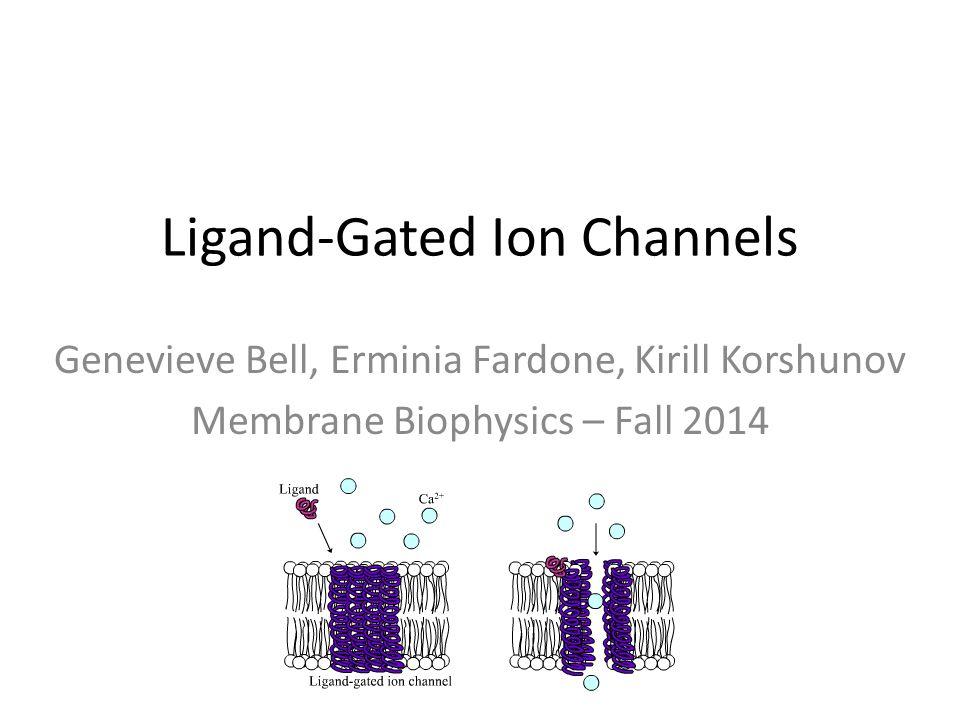 Ligand-Gated Ion Channels Genevieve Bell, Erminia Fardone, Kirill Korshunov Membrane Biophysics – Fall 2014