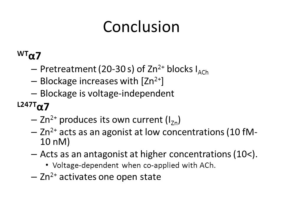 Conclusion WT α7 – Pretreatment (20-30 s) of Zn 2+ blocks I ACh – Blockage increases with [Zn 2+ ] – Blockage is voltage-independent L247T α7 – Zn 2+ produces its own current (I Zn ) – Zn 2+ acts as an agonist at low concentrations (10 fM- 10 nM) – Acts as an antagonist at higher concentrations (10<).