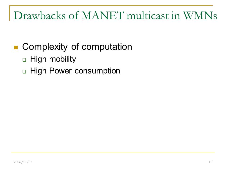 2006/11/0710 Drawbacks of MANET multicast in WMNs Complexity of computation  High mobility  High Power consumption
