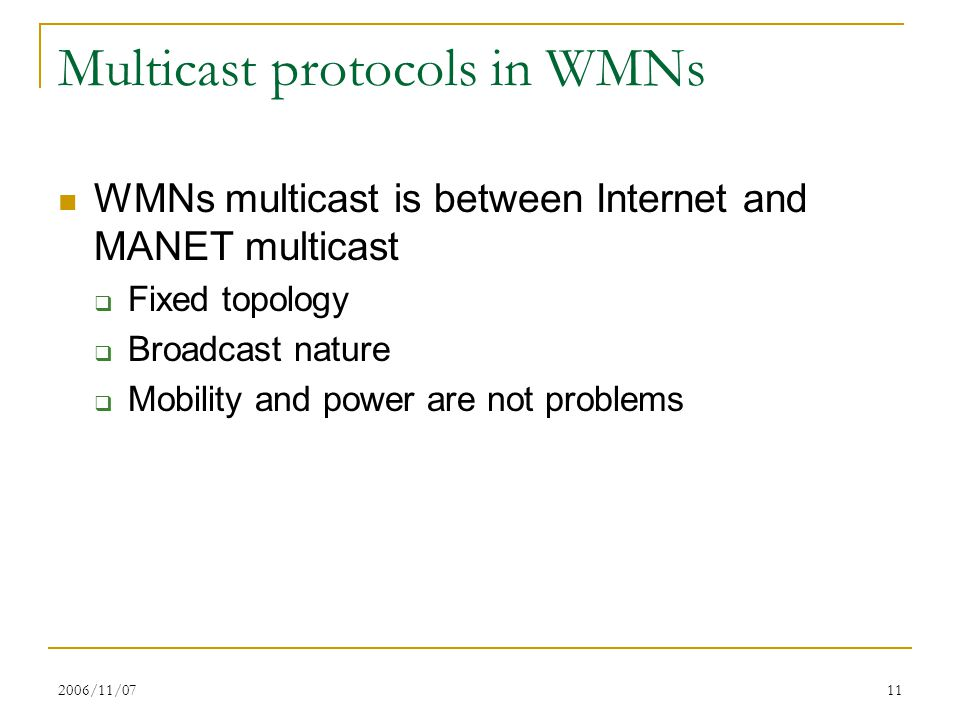 2006/11/0711 Multicast protocols in WMNs WMNs multicast is between Internet and MANET multicast  Fixed topology  Broadcast nature  Mobility and pow