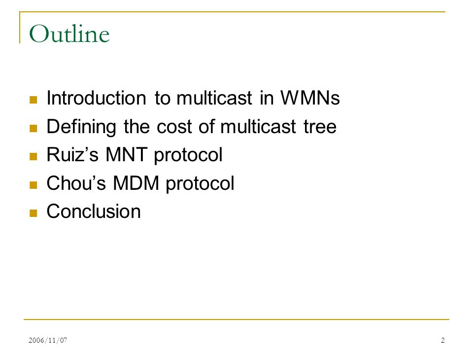 2006/11/072 Outline Introduction to multicast in WMNs Defining the cost of multicast tree Ruiz's MNT protocol Chou's MDM protocol Conclusion