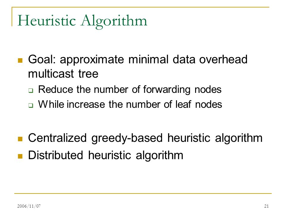 2006/11/0721 Heuristic Algorithm Goal: approximate minimal data overhead multicast tree  Reduce the number of forwarding nodes  While increase the n
