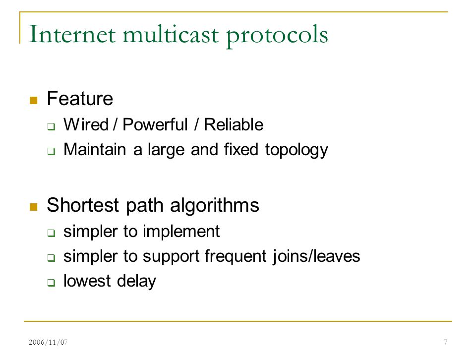 2006/11/077 Internet multicast protocols Feature  Wired / Powerful / Reliable  Maintain a large and fixed topology Shortest path algorithms  simple