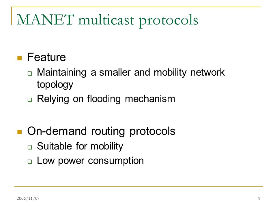 2006/11/079 MANET multicast protocols Feature  Maintaining a smaller and mobility network topology  Relying on flooding mechanism On-demand routing