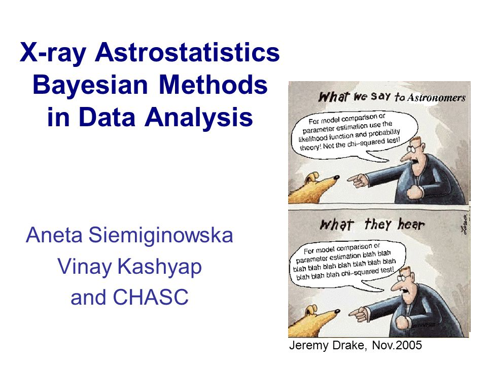 X-ray Astrostatistics Bayesian Methods in Data Analysis Aneta Siemiginowska Vinay Kashyap and CHASC Jeremy Drake, Nov.2005