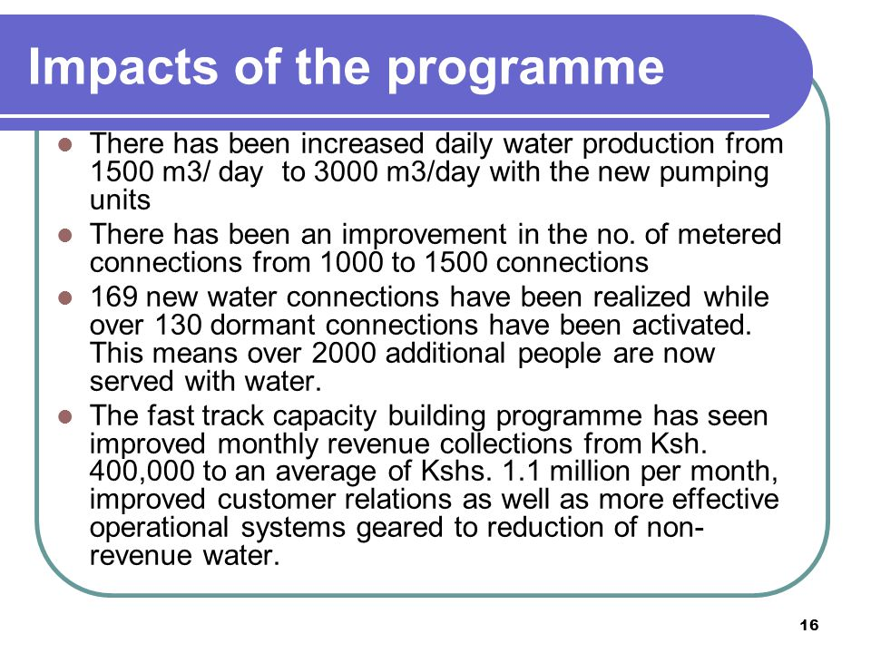 16 Impacts of the programme There has been increased daily water production from 1500 m3/ day to 3000 m3/day with the new pumping units There has been an improvement in the no.